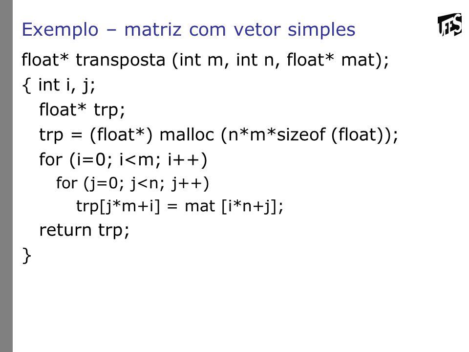 Exemplo – matriz com vetor simples float* transposta (int m, int n, float* mat); { int i, j; float* trp; trp = (float*) malloc (n*m*sizeof (float)); f