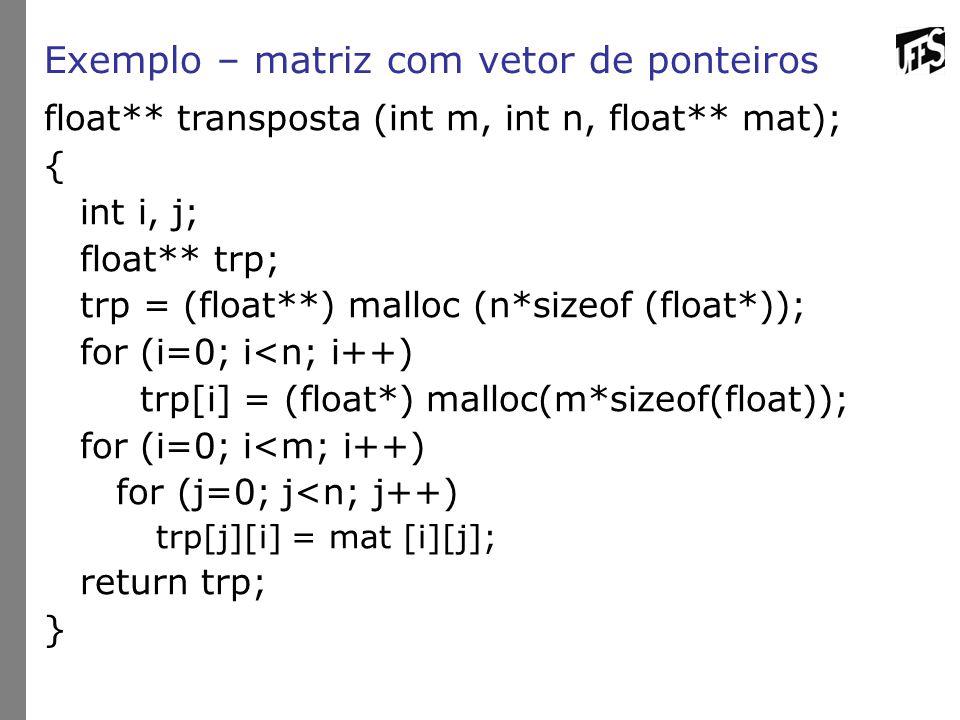 Exemplo – matriz com vetor de ponteiros float** transposta (int m, int n, float** mat); { int i, j; float** trp; trp = (float**) malloc (n*sizeof (flo