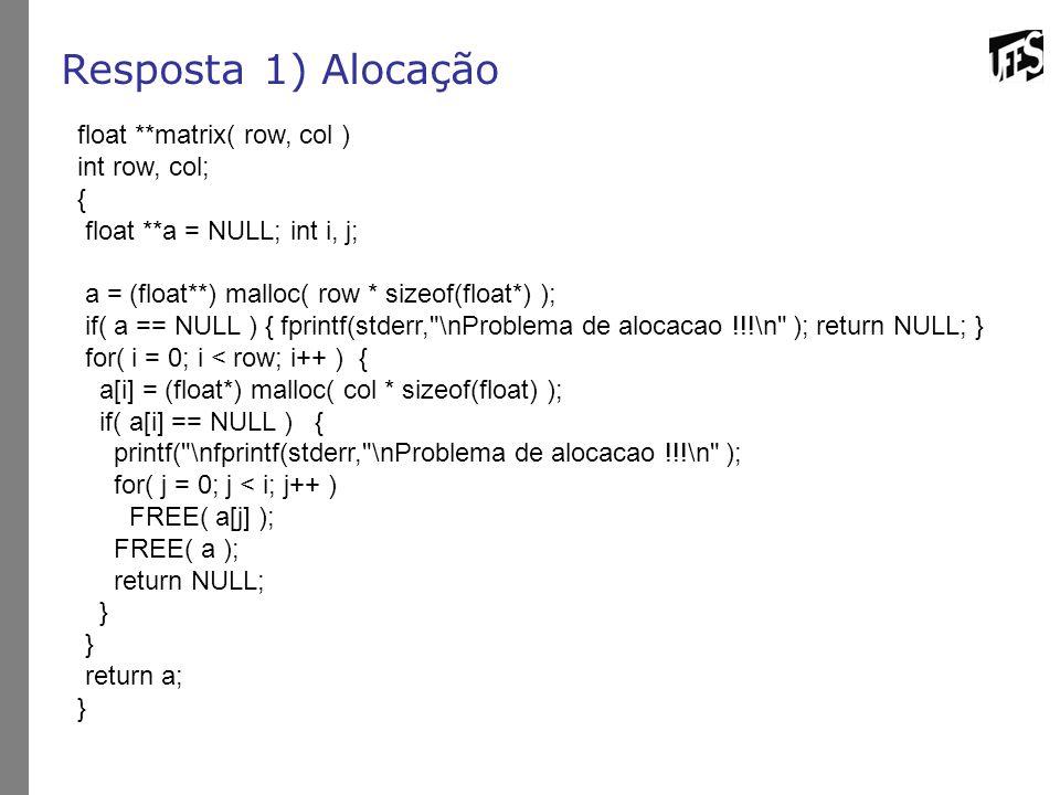 Resposta 1) Alocação float **matrix( row, col ) int row, col; { float **a = NULL; int i, j; a = (float**) malloc( row * sizeof(float*) ); if( a == NUL