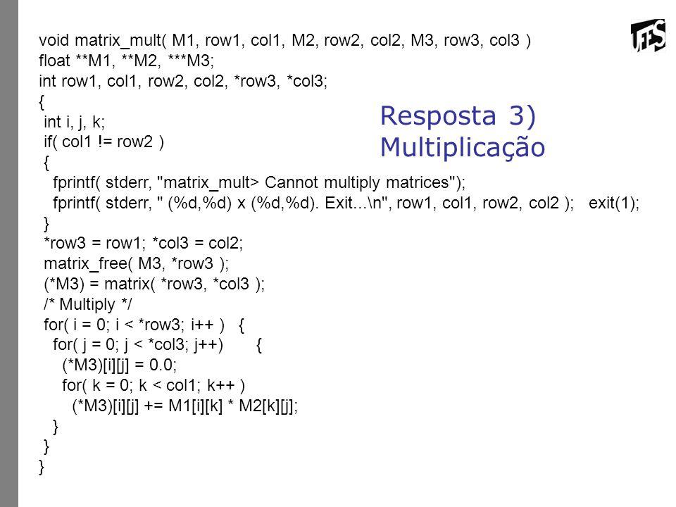Resposta 3) Multiplicação void matrix_mult( M1, row1, col1, M2, row2, col2, M3, row3, col3 ) float **M1, **M2, ***M3; int row1, col1, row2, col2, *row