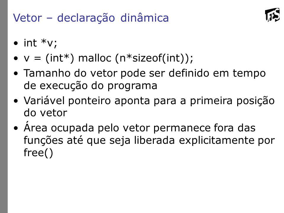 Vetor – declaração dinâmica int *v; v = (int*) malloc (n*sizeof(int)); Tamanho do vetor pode ser definido em tempo de execução do programa Variável po