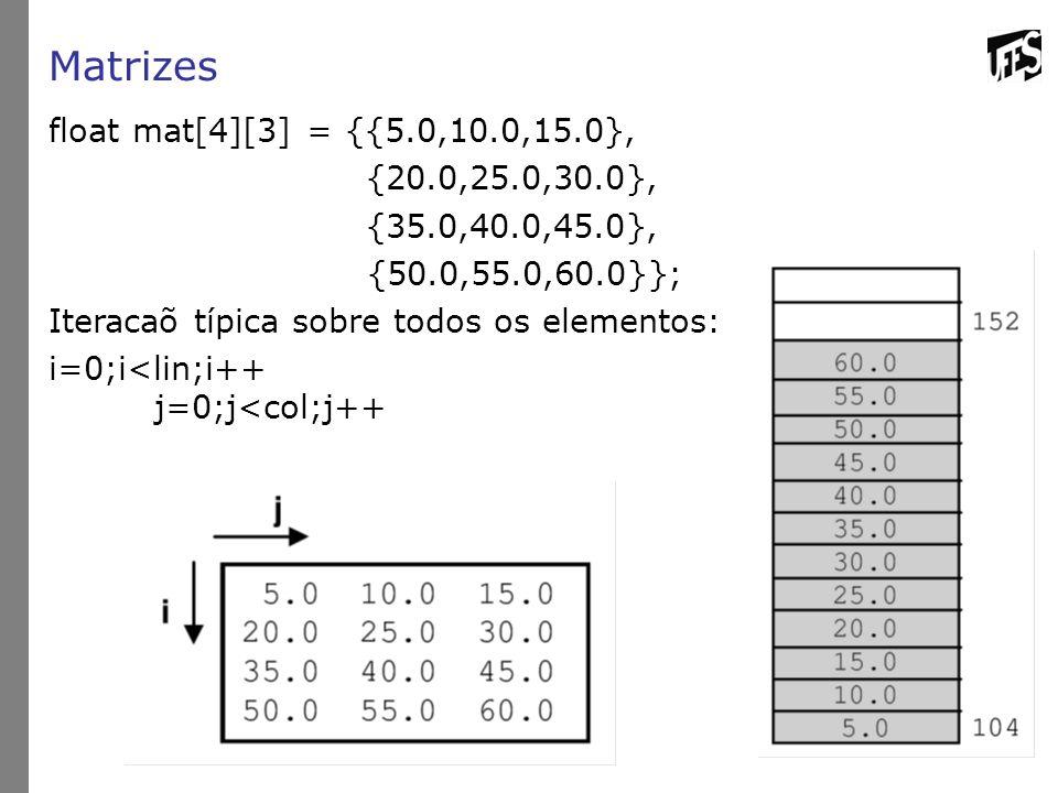 Matrizes float mat[4][3] = {{5.0,10.0,15.0}, {20.0,25.0,30.0}, {35.0,40.0,45.0}, {50.0,55.0,60.0}}; Iteracaõ típica sobre todos os elementos: i=0;i<li