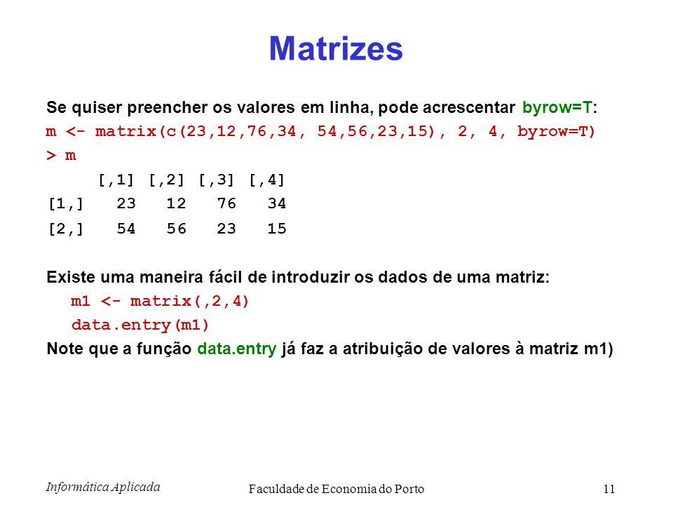 Informática Aplicada Faculdade de Economia do Porto11 Matrizes Se quiser preencher os valores em linha, pode acrescentar byrow=T: m <- matrix(c(23,12,