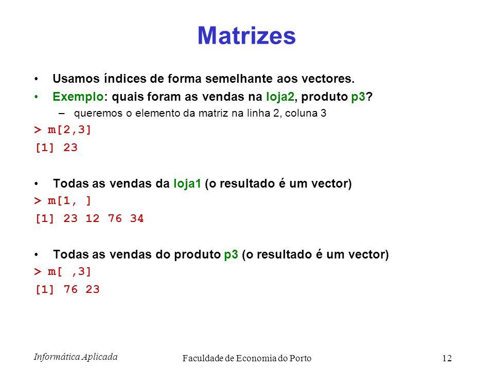 Informática Aplicada Faculdade de Economia do Porto12 Matrizes Usamos índices de forma semelhante aos vectores. Exemplo: quais foram as vendas na loja