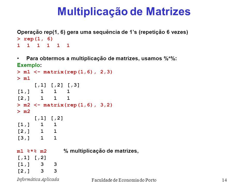 Informática Aplicada Faculdade de Economia do Porto14 Multiplicação de Matrizes Operação rep(1, 6) gera uma sequência de 1's (repetição 6 vezes) > rep