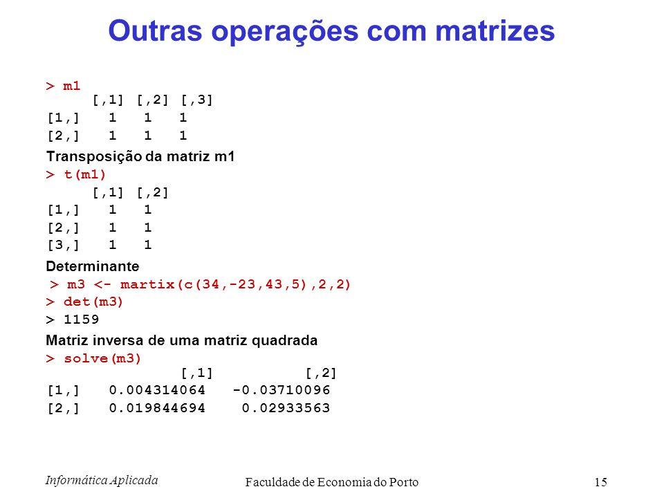 Informática Aplicada Faculdade de Economia do Porto15 Outras operações com matrizes > m1 [,1] [,2] [,3] [1,] 1 1 1 [2,] 1 1 1 Transposição da matriz m