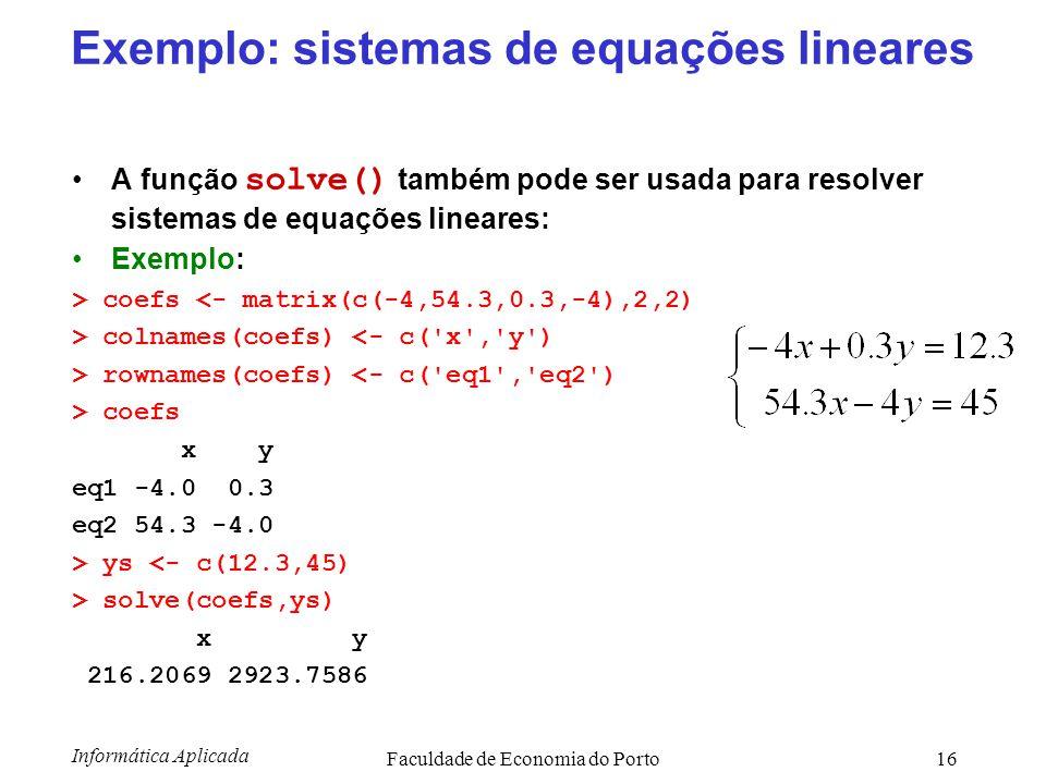 Informática Aplicada Faculdade de Economia do Porto16 Exemplo: sistemas de equações lineares A função solve() também pode ser usada para resolver sist