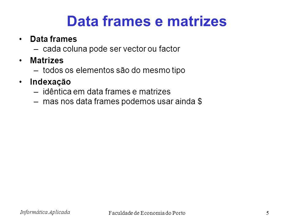 Informática Aplicada Faculdade de Economia do Porto5 Data frames e matrizes Data frames –cada coluna pode ser vector ou factor Matrizes –todos os elem
