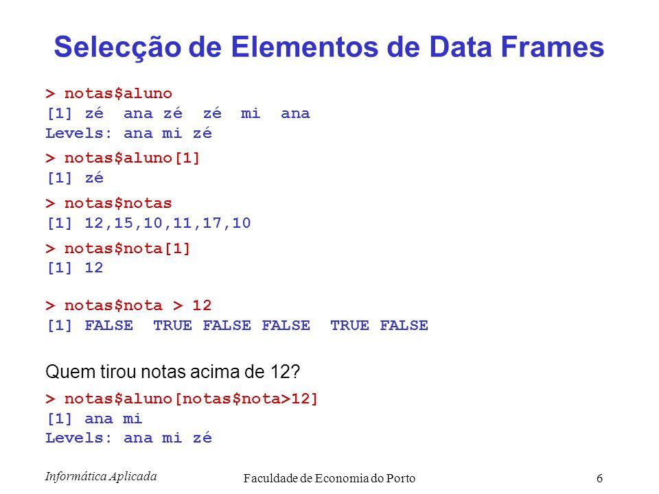 Informática Aplicada Faculdade de Economia do Porto7 Alterar elementos de data frames > notas[4,3] [1] 11 Muda a nota do zé da informática para 18 > notas[4,3] <- 18 ou > notas$nota[4] <- 18 ou > notas$nota[notas$aluno== zé & notas$disc== inf ] <- 18 mas há uma função com um interface simpático… > notas <- edit(notas)