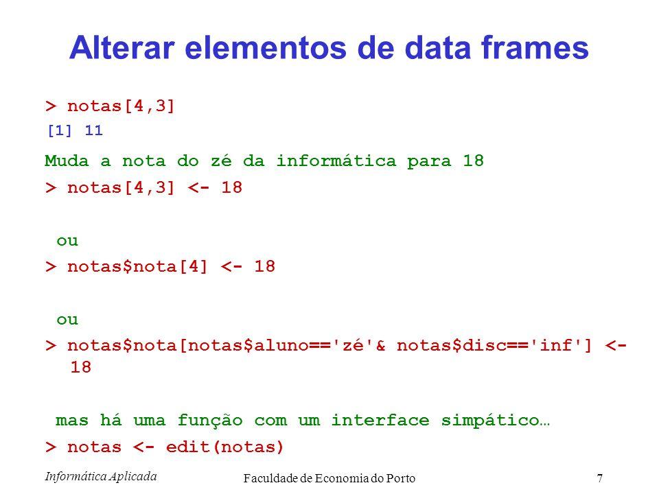 Informática Aplicada Faculdade de Economia do Porto8 Algumas funções úteis > nrow(notas) [1] 6 > ncol(notas) [1] 3 > colnames(notas) [1] aluno disc nota > rownames(notas) [1] 1 2 3 4 5 6 7 > mode(notas) [1] list > class(notas) [1] data.frame > summary(notas) aluno disc nota ana:2 inf :2 10:2 mi :1 mat :3 12:1 zé :3 micro:1 15:1 17:1 18:1 alunodiscnota zémat12 anainf15 zémicro10 zéinf11 mimat17 anamat10