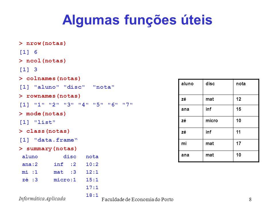 Informática Aplicada Faculdade de Economia do Porto8 Algumas funções úteis > nrow(notas) [1] 6 > ncol(notas) [1] 3 > colnames(notas) [1]