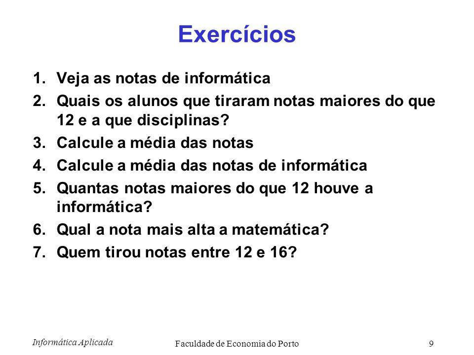 Informática Aplicada Faculdade de Economia do Porto9 Exercícios 1.Veja as notas de informática 2.Quais os alunos que tiraram notas maiores do que 12 e