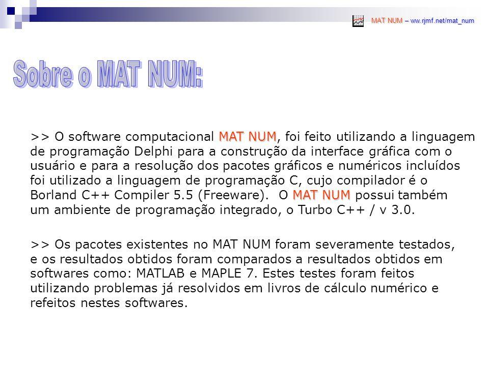 MAT NUM – ww.rjmf.net/mat_num MAT NUM >> O software computacional MAT NUM, foi feito utilizando a linguagem de programação Delphi para a construção da interface gráfica com o usuário e para a resolução dos pacotes gráficos e numéricos incluídos foi utilizado a linguagem de programação C, cujo compilador é o MAT NUM Borland C++ Compiler 5.5 (Freeware).