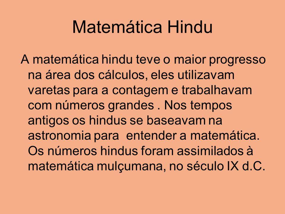 Matemática Hindu A matemática hindu teve o maior progresso na área dos cálculos, eles utilizavam varetas para a contagem e trabalhavam com números gra