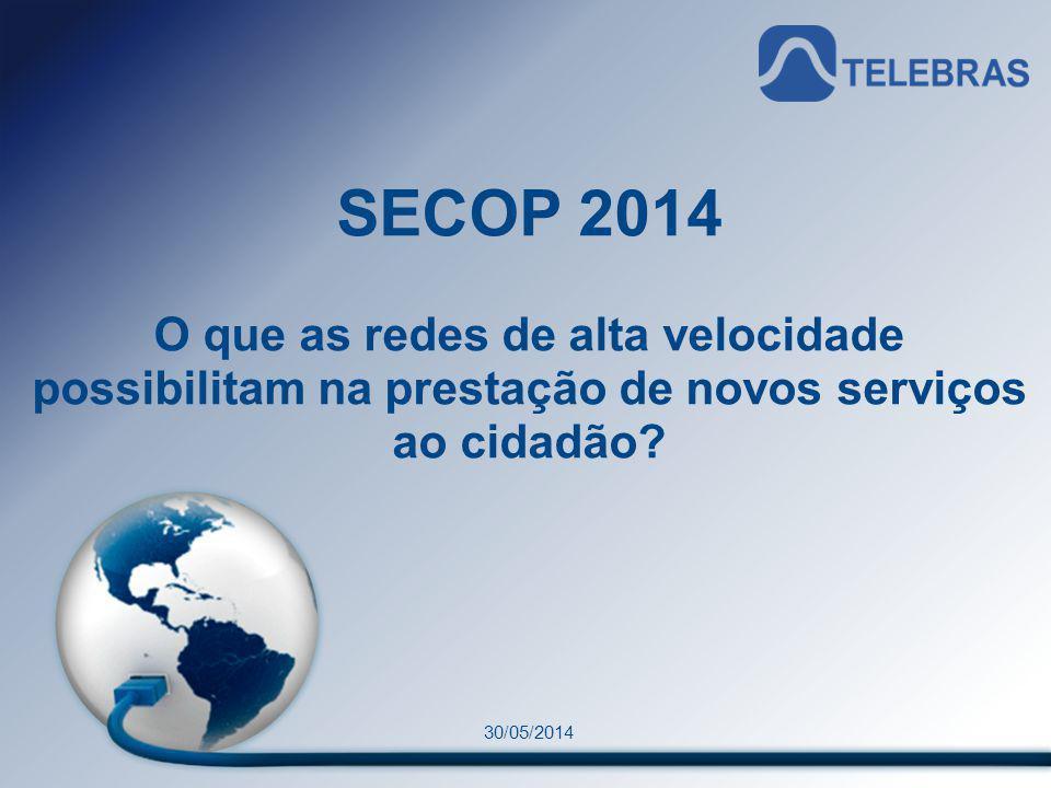 1 Material de uso restrito SECOP 2014 O que as redes de alta velocidade possibilitam na prestação de novos serviços ao cidadão? 30/05/2014