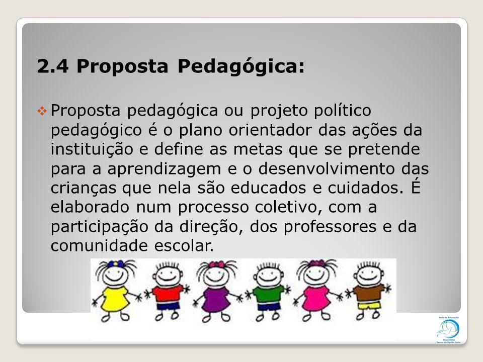 2.4 Proposta Pedagógica:  Proposta pedagógica ou projeto político pedagógico é o plano orientador das ações da instituição e define as metas que se p