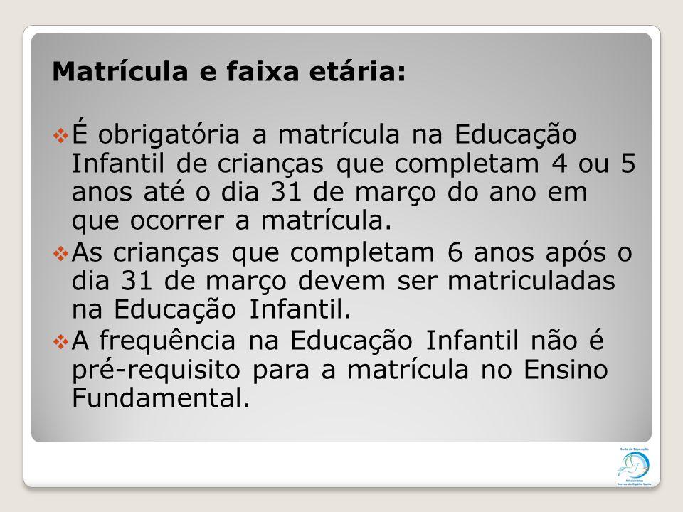 Matrícula e faixa etária:  É obrigatória a matrícula na Educação Infantil de crianças que completam 4 ou 5 anos até o dia 31 de março do ano em que o
