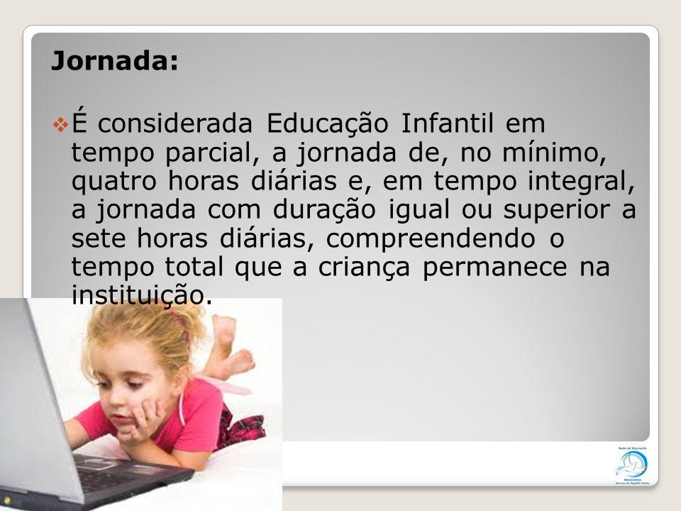 Jornada:  É considerada Educação Infantil em tempo parcial, a jornada de, no mínimo, quatro horas diárias e, em tempo integral, a jornada com duração