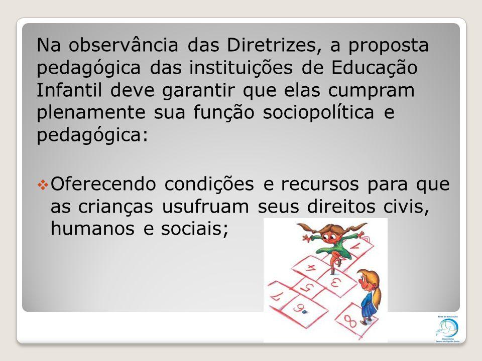 Na observância das Diretrizes, a proposta pedagógica das instituições de Educação Infantil deve garantir que elas cumpram plenamente sua função sociop