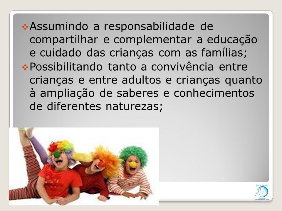  Assumindo a responsabilidade de compartilhar e complementar a educação e cuidado das crianças com as famílias;  Possibilitando tanto a convivência