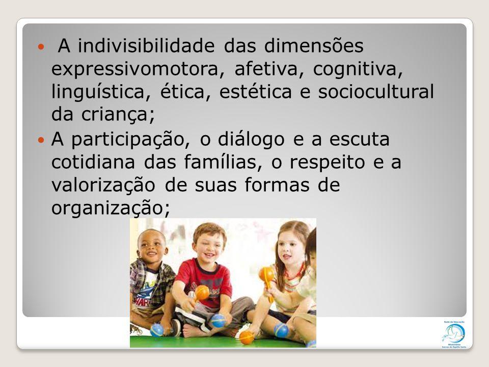 A indivisibilidade das dimensões expressivomotora, afetiva, cognitiva, linguística, ética, estética e sociocultural da criança; A participação, o diál