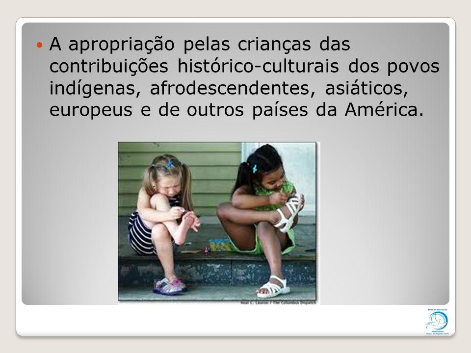 A apropriação pelas crianças das contribuições histórico-culturais dos povos indígenas, afrodescendentes, asiáticos, europeus e de outros países da Am