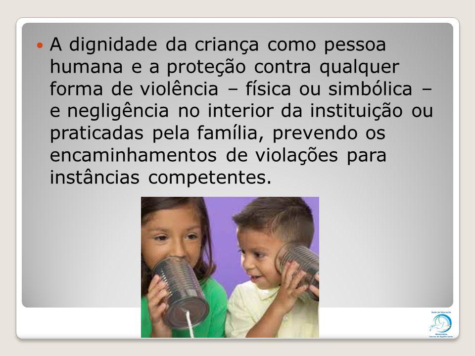 A dignidade da criança como pessoa humana e a proteção contra qualquer forma de violência – física ou simbólica – e negligência no interior da institu