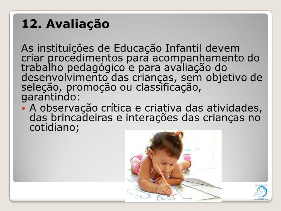 12. Avaliação As instituições de Educação Infantil devem criar procedimentos para acompanhamento do trabalho pedagógico e para avaliação do desenvolvi