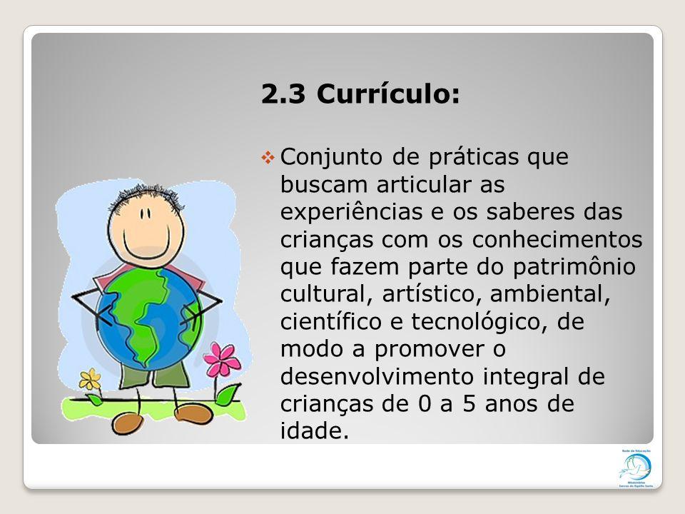 2.3 Currículo:  Conjunto de práticas que buscam articular as experiências e os saberes das crianças com os conhecimentos que fazem parte do patrimôni