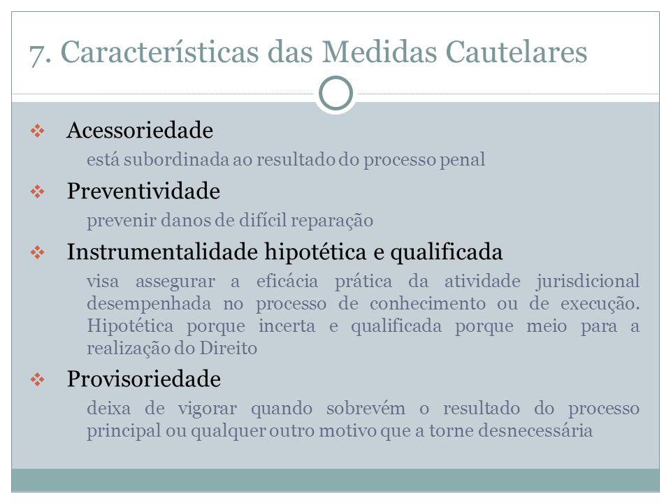 7. Características das Medidas Cautelares  Acessoriedade está subordinada ao resultado do processo penal  Preventividade prevenir danos de difícil r