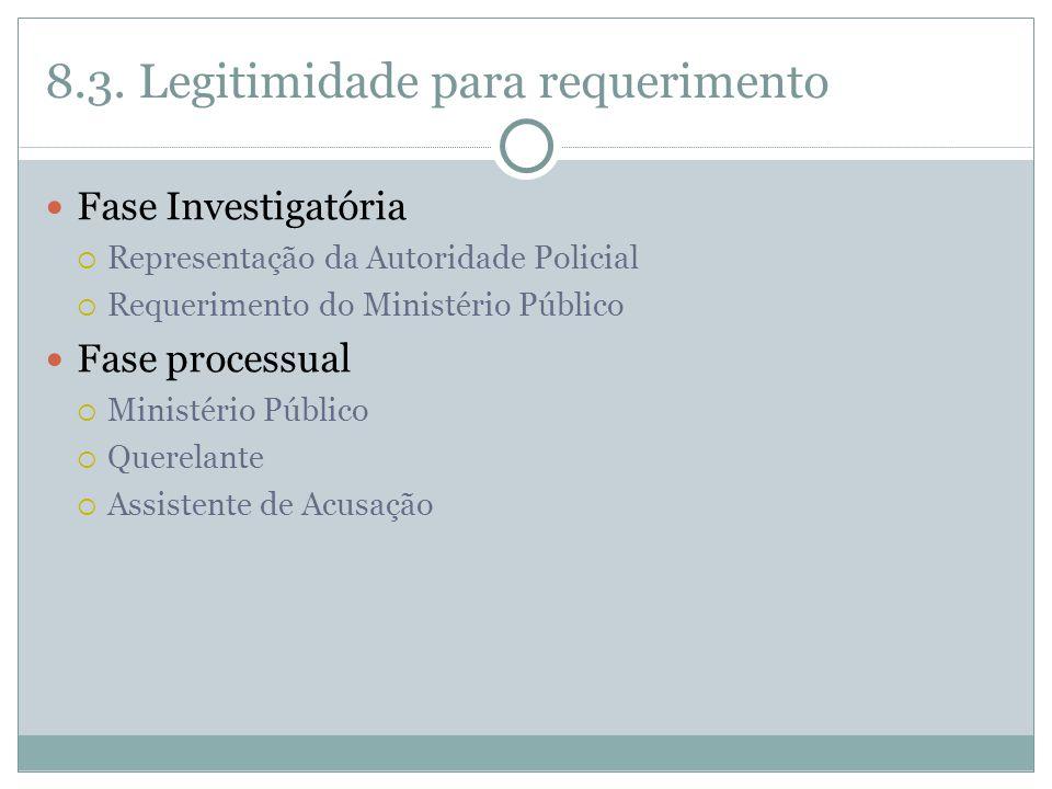 8.3. Legitimidade para requerimento Fase Investigatória  Representação da Autoridade Policial  Requerimento do Ministério Público Fase processual 