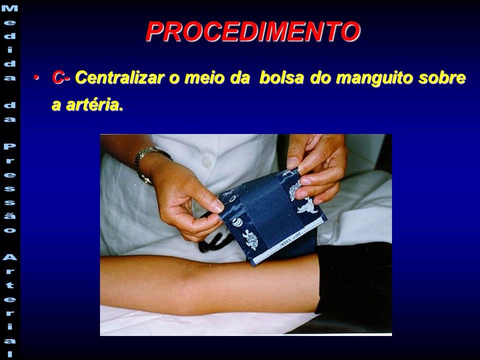 C- Centralizar o meio da bolsa do manguito sobre a artéria.C- Centralizar o meio da bolsa do manguito sobre a artéria. PROCEDIMENTO