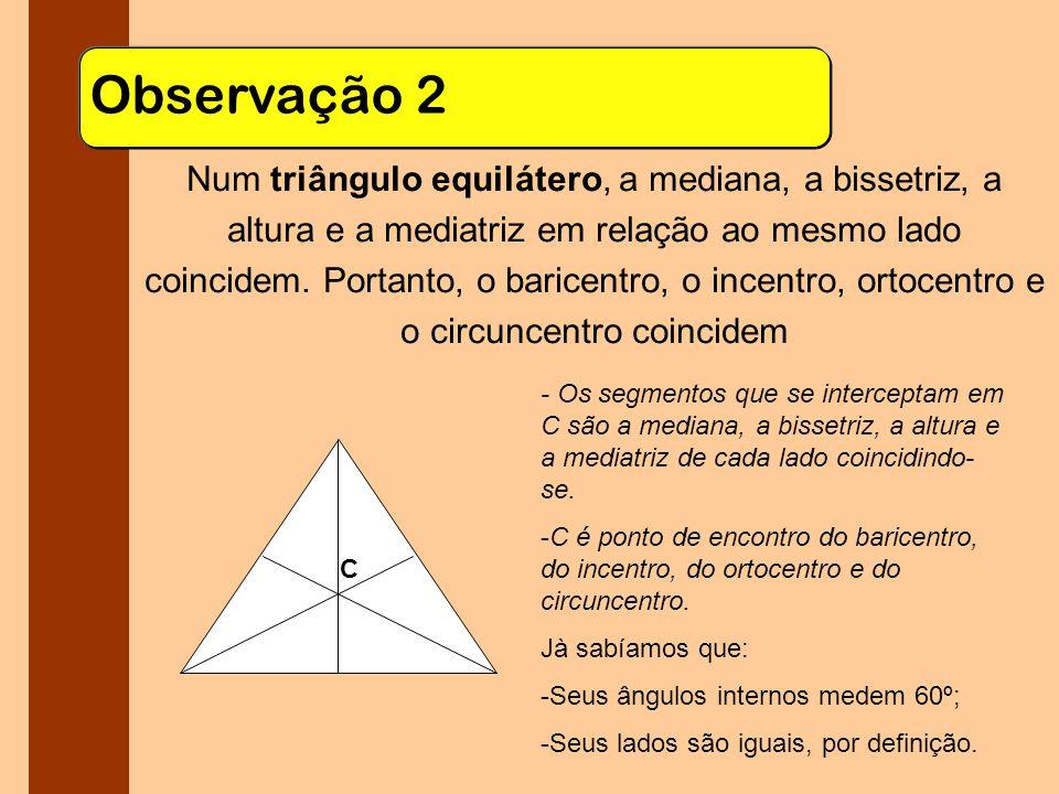 Observação 2 Num triângulo equilátero, a mediana, a bissetriz, a altura e a mediatriz em relação ao mesmo lado coincidem.