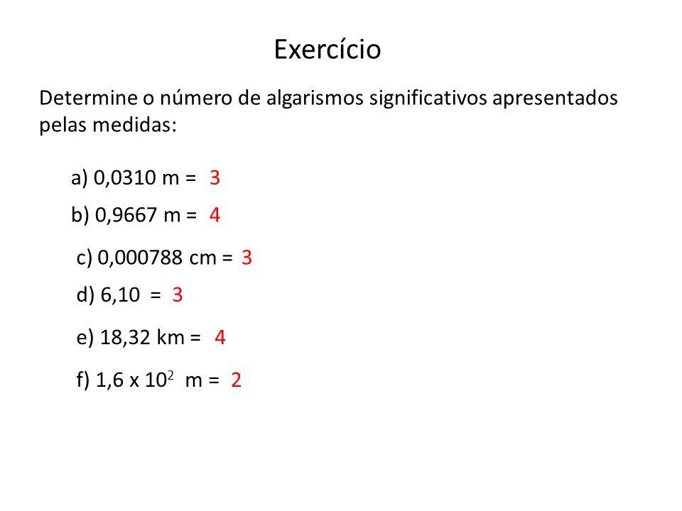 Exercício Determine o número de algarismos significativos apresentados pelas medidas: a) 0,0310 m = b) 0,9667 m = c) 0,000788 cm = d) 6,10 = f) 1,6 x 10 2 m = e) 18,32 km = 3 4 3 3 4 2