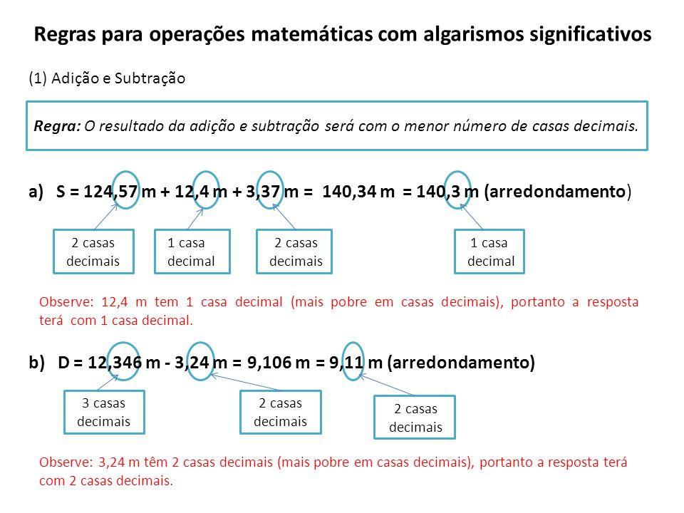 Regras para operações matemáticas com algarismos significativos (1) Adição e Subtração a) S = 124,57 m + 12,4 m + 3,37 m = b) D = 12,346 m - 3,24 m = Regra: O resultado da adição e subtração será com o menor número de casas decimais.