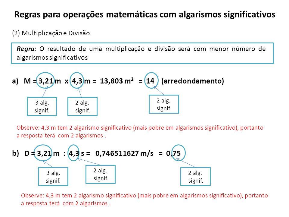 Regras para operações matemáticas com algarismos significativos (2) Multiplicação e Divisão a) M = 3,21 m x 4,3 m = b) D = 3,21 m : 4,3 s = Regra: O resultado de uma multiplicação e divisão será com menor número de algarismos significativos Observe: 4,3 m tem 2 algarismo significativo (mais pobre em algarismos significativo), portanto a resposta terá com 2 algarismos.