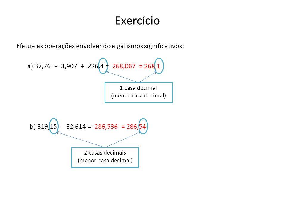 Efetue as operações envolvendo algarismos significativos: Exercício a) 37,76 + 3,907 + 226,4 == 268,1 b) 319,15 - 32,614 = 268,067 1 casa decimal (menor casa decimal) = 286,54286,536 2 casas decimais (menor casa decimal)