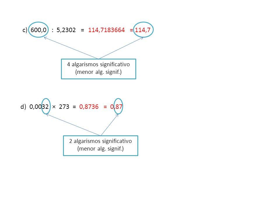 c) 600,0 : 5,2302 = d) 0,0032 × 273 = = 114,7114,7183664 4 algarismos significativo (menor alg.