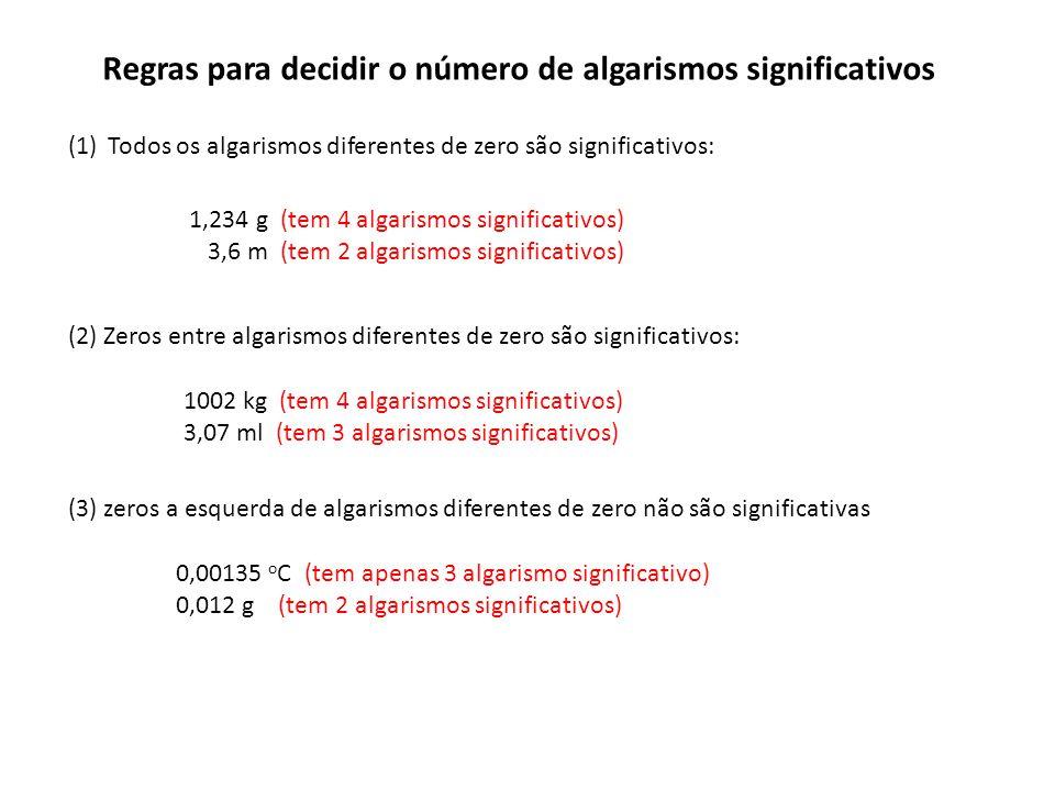 Regras para decidir o número de algarismos significativos (1)Todos os algarismos diferentes de zero são significativos: (2) Zeros entre algarismos diferentes de zero são significativos: (3) zeros a esquerda de algarismos diferentes de zero não são significativas 1,234 g (tem 4 algarismos significativos) 3,6 m (tem 2 algarismos significativos) 1002 kg (tem 4 algarismos significativos) 3,07 ml (tem 3 algarismos significativos) 0,00135 o C (tem apenas 3 algarismo significativo) 0,012 g (tem 2 algarismos significativos)