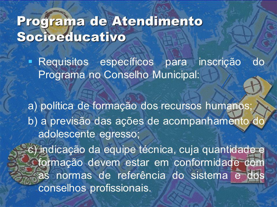 Programa de Atendimento Socioeducativo   Requisitos específicos para inscrição do Programa no Conselho Municipal: a) política de formação dos recurs
