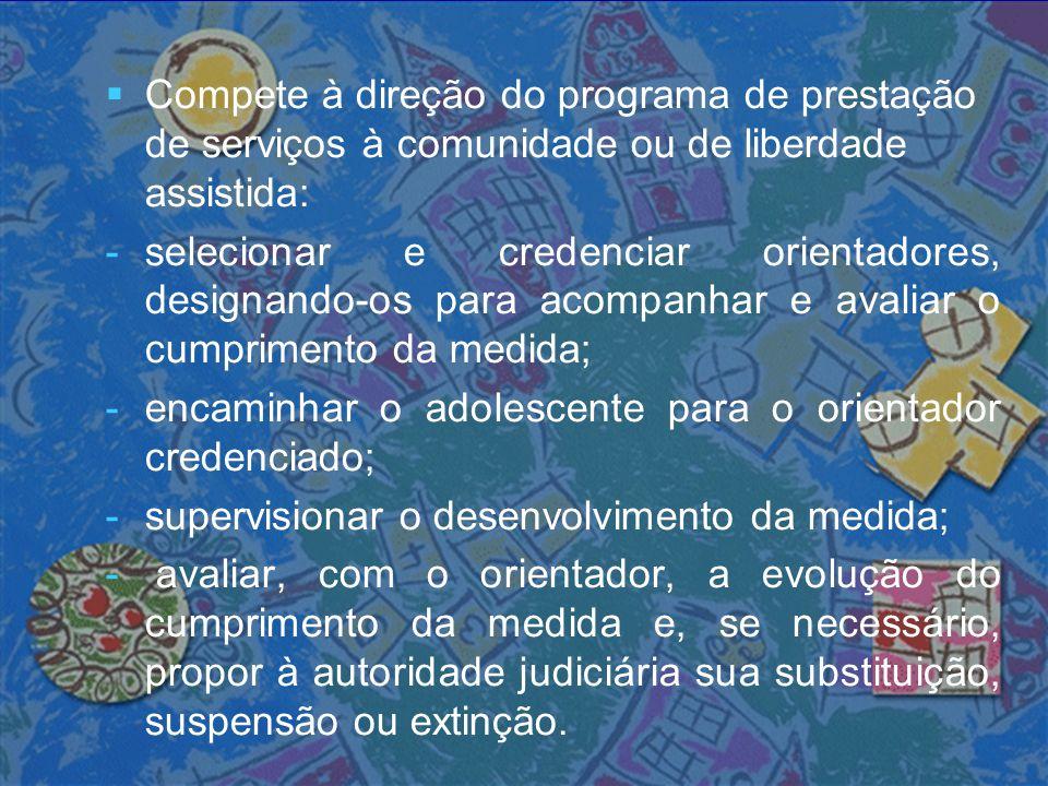   Compete à direção do programa de prestação de serviços à comunidade ou de liberdade assistida: - -selecionar e credenciar orientadores, designando