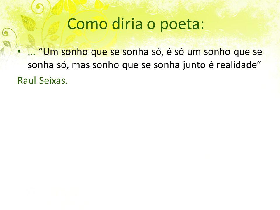 """Como diria o poeta:... """"Um sonho que se sonha só, é só um sonho que se sonha só, mas sonho que se sonha junto é realidade"""" Raul Seixas."""