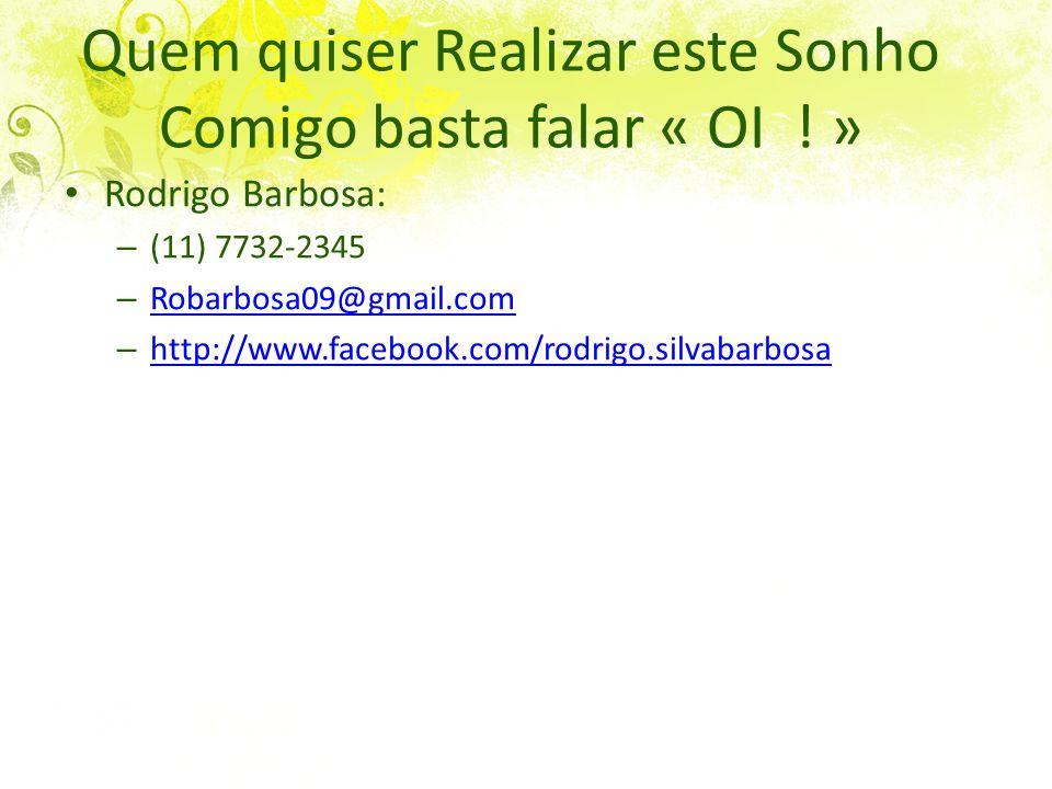 Quem quiser Realizar este Sonho Comigo basta falar « OI ! » Rodrigo Barbosa: – (11) 7732-2345 – Robarbosa09@gmail.com Robarbosa09@gmail.com – http://w