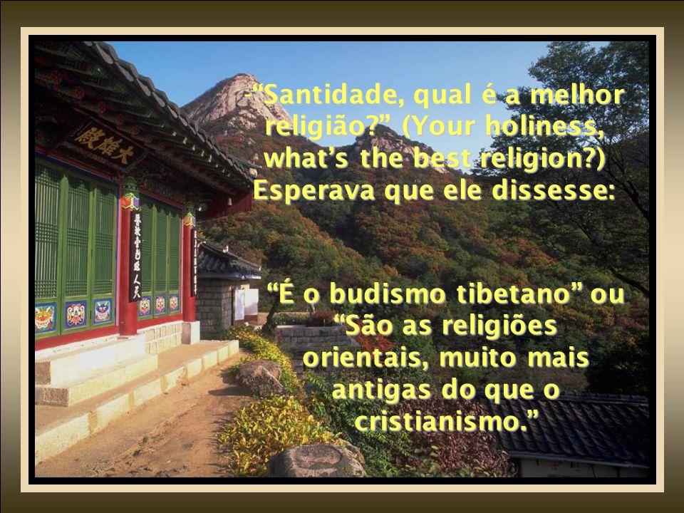 - Santidade, qual é a melhor religião? (Your holiness, what's the best religion?) Esperava que ele dissesse: É o budismo tibetano ou São as religiões orientais, muito mais antigas do que o cristianismo.