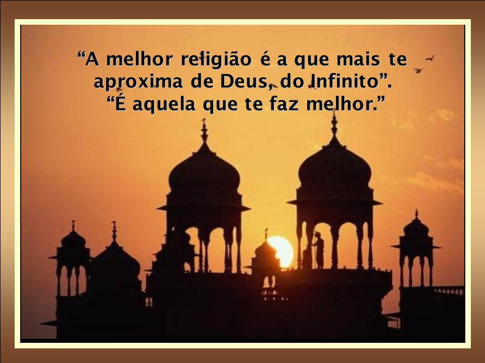 A melhor religião é a que mais te aproxima de Deus, do Infinito . É aquela que te faz melhor.