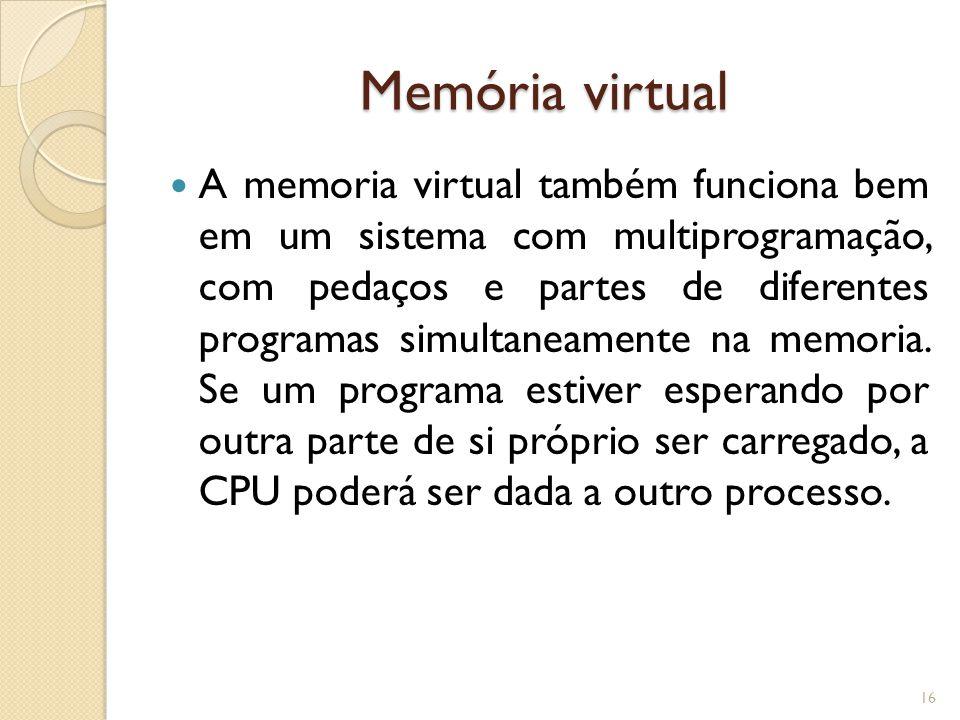 Memória virtual A memoria virtual também funciona bem em um sistema com multiprogramação, com pedaços e partes de diferentes programas simultaneamente