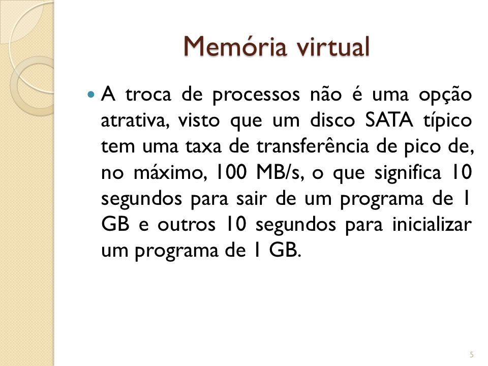 Memória virtual A troca de processos não é uma opção atrativa, visto que um disco SATA típico tem uma taxa de transferência de pico de, no máximo, 100