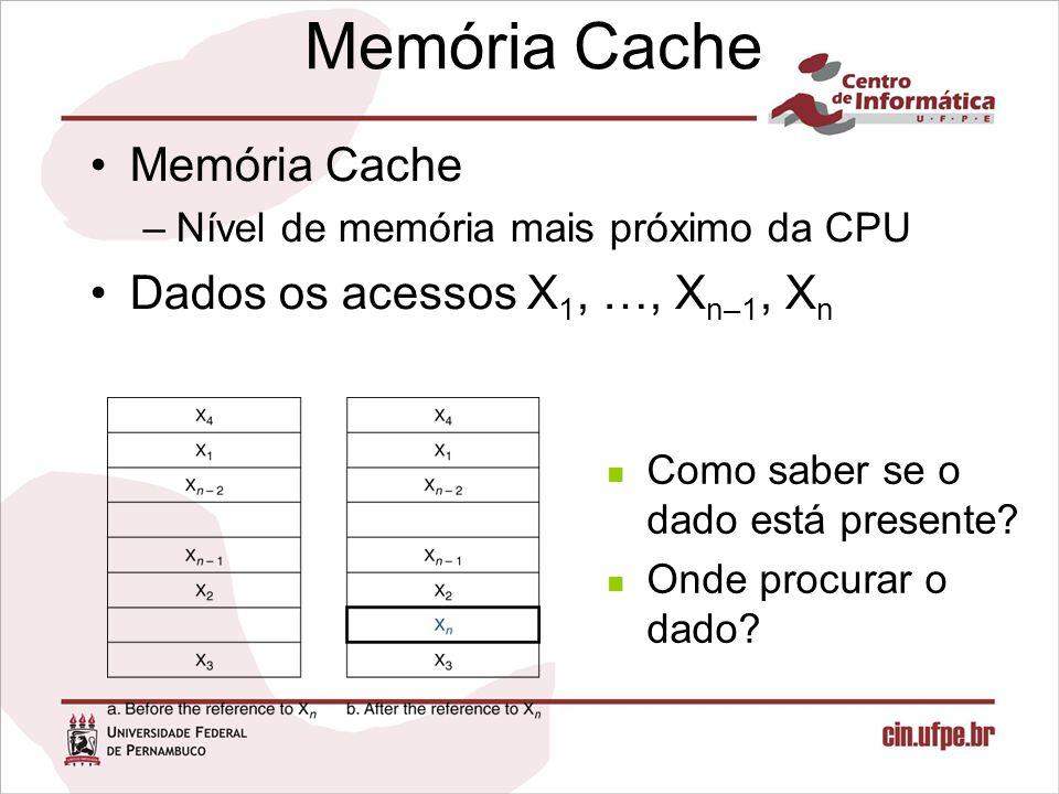 Memória Cache –Nível de memória mais próximo da CPU Dados os acessos X 1, …, X n–1, X n Como saber se o dado está presente? Onde procurar o dado?