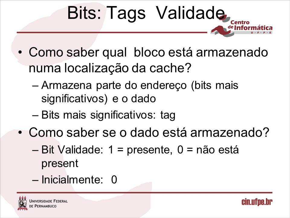 Bits: Tags Validade Como saber qual bloco está armazenado numa localização da cache? –Armazena parte do endereço (bits mais significativos) e o dado –