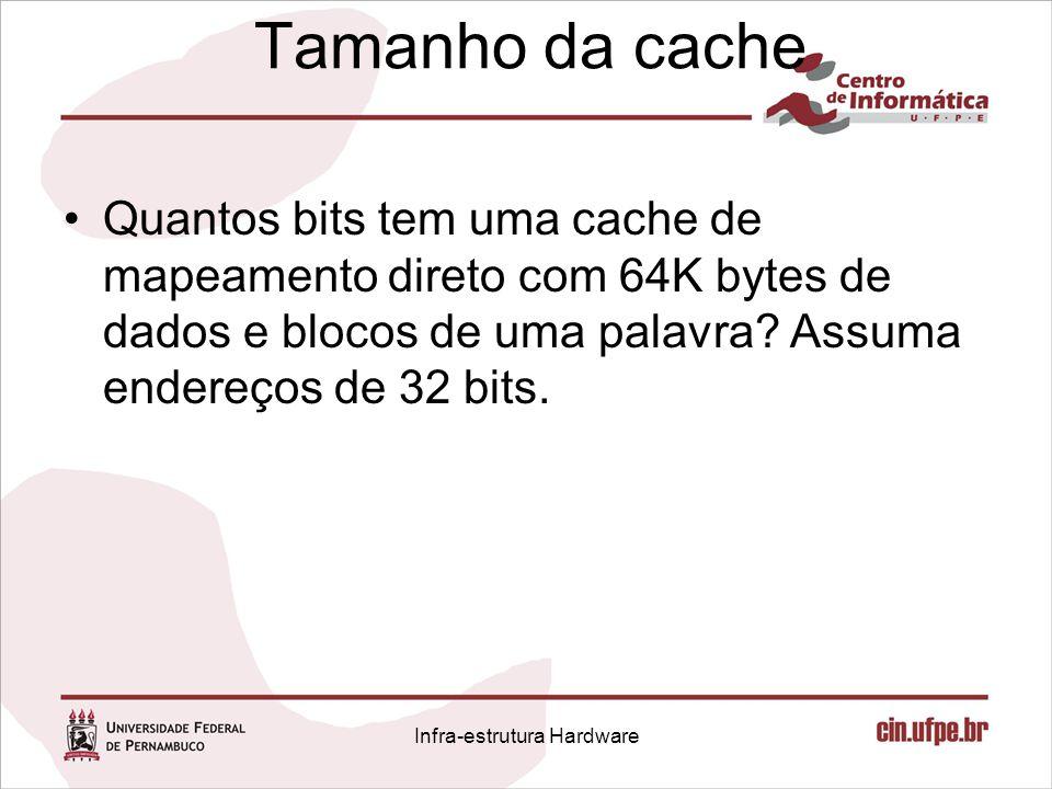 Tamanho da cache Quantos bits tem uma cache de mapeamento direto com 64K bytes de dados e blocos de uma palavra? Assuma endereços de 32 bits. Infra-es